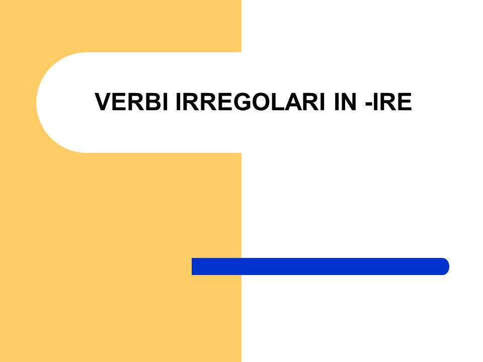 VERBI IRREGOLARI IN -IRE