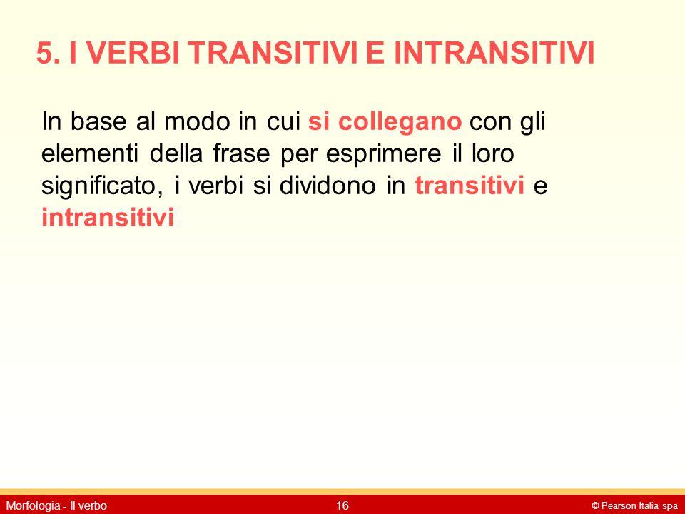 © Pearson Italia spa Morfologia - Il verbo16 5. I VERBI TRANSITIVI E INTRANSITIVI In base al modo in cui si collegano con gli elementi della frase per
