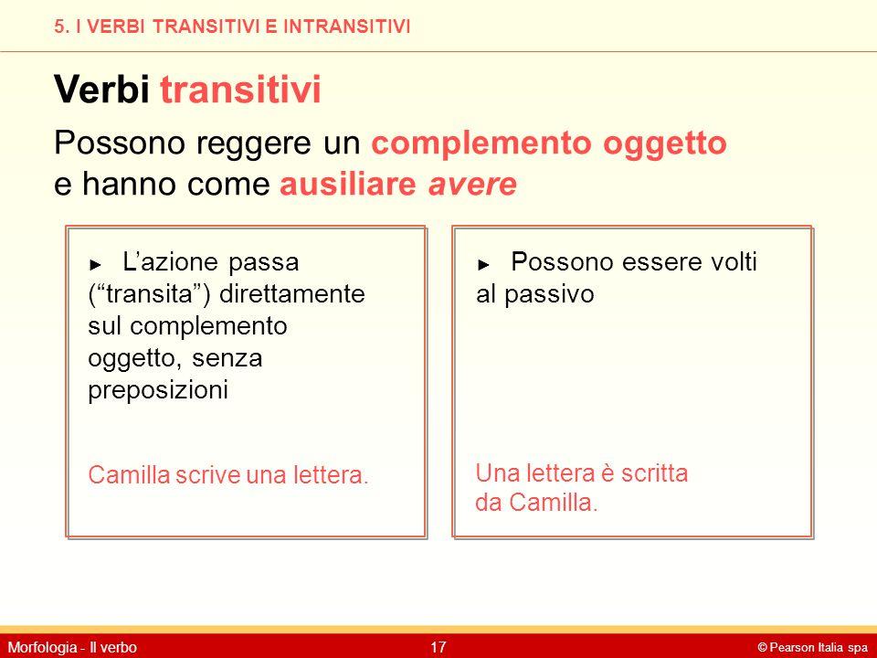© Pearson Italia spa Morfologia - Il verbo17 5. I VERBI TRANSITIVI E INTRANSITIVI Verbi transitivi Possono reggere un complemento oggetto e hanno come