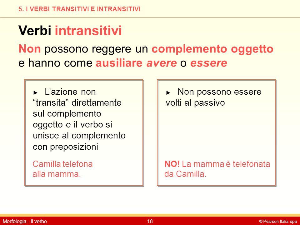 © Pearson Italia spa Morfologia - Il verbo18 5. I VERBI TRANSITIVI E INTRANSITIVI Verbi intransitivi Non possono reggere un complemento oggetto e hann
