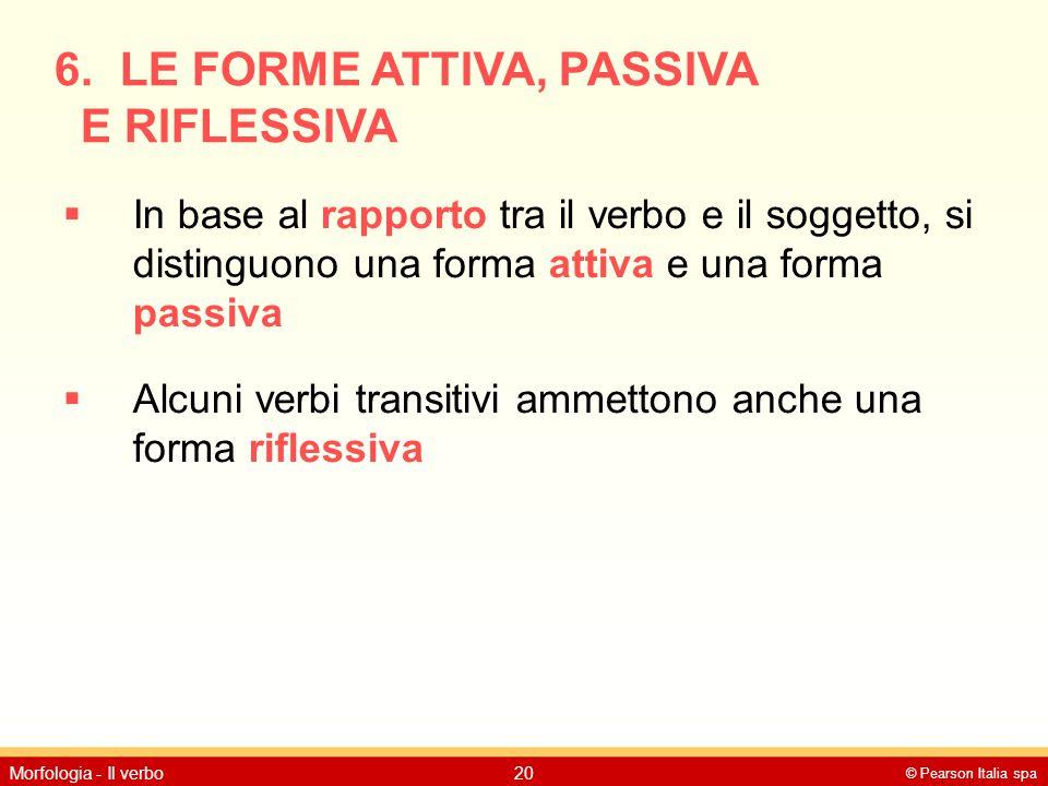© Pearson Italia spa Morfologia - Il verbo20 6. LE FORME ATTIVA, PASSIVA E RIFLESSIVA  In base al rapporto tra il verbo e il soggetto, si distinguono