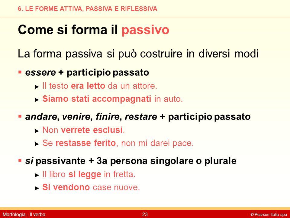 © Pearson Italia spa Morfologia - Il verbo23 6. LE FORME ATTIVA, PASSIVA E RIFLESSIVA Come si forma il passivo La forma passiva si può costruire in di