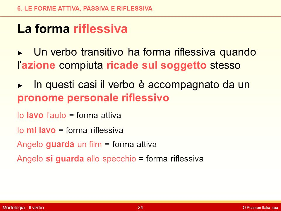 © Pearson Italia spa Morfologia - Il verbo24 6. LE FORME ATTIVA, PASSIVA E RIFLESSIVA La forma riflessiva ► Un verbo transitivo ha forma riflessiva qu