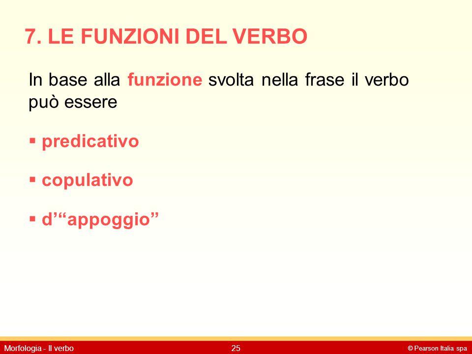 © Pearson Italia spa Morfologia - Il verbo25 7. LE FUNZIONI DEL VERBO In base alla funzione svolta nella frase il verbo può essere  predicativo  cop