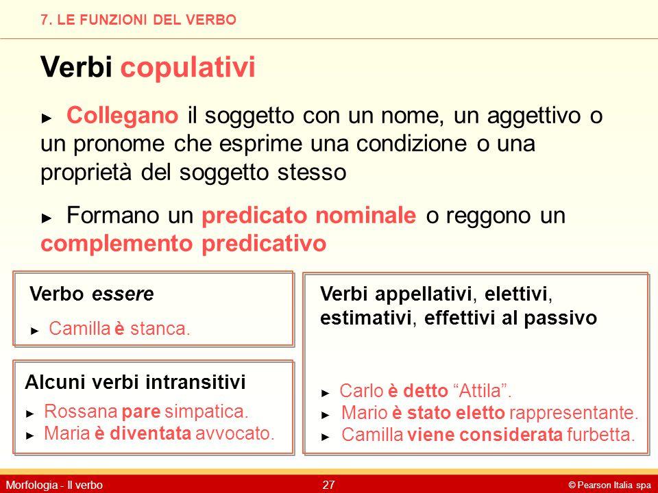 © Pearson Italia spa Morfologia - Il verbo27 7. LE FUNZIONI DEL VERBO Verbi copulativi ► Collegano il soggetto con un nome, un aggettivo o un pronome