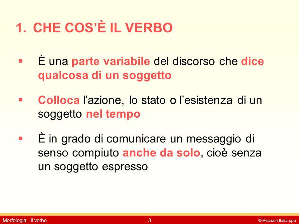 © Pearson Italia spa Morfologia - Il verbo3 1. CHE COS'È IL VERBO  È una parte variabile del discorso che dice qualcosa di un soggetto  Colloca l'az
