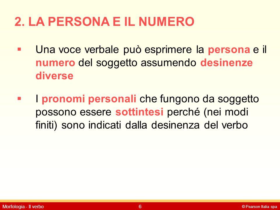 © Pearson Italia spa Morfologia - Il verbo6 2. LA PERSONA E IL NUMERO  Una voce verbale può esprimere la persona e il numero del soggetto assumendo d