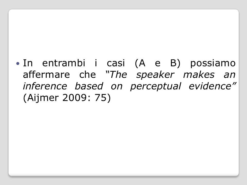 "In entrambi i casi (A e B) possiamo affermare che ""The speaker makes an inference based on perceptual evidence"" (Aijmer 2009: 75)"