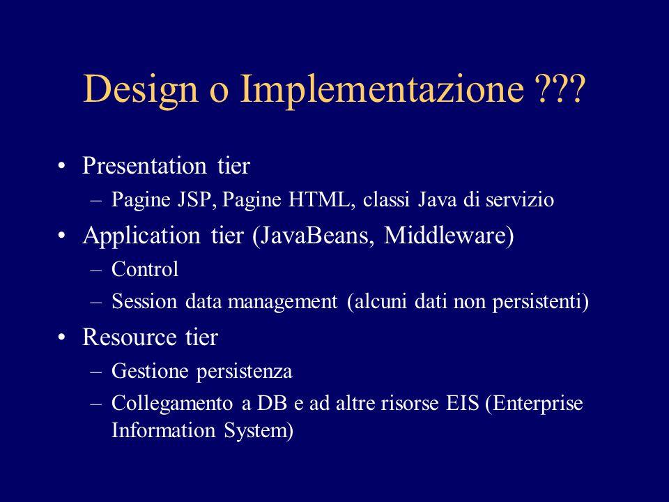 Design o Implementazione ??? Presentation tier –Pagine JSP, Pagine HTML, classi Java di servizio Application tier (JavaBeans, Middleware) –Control –Se