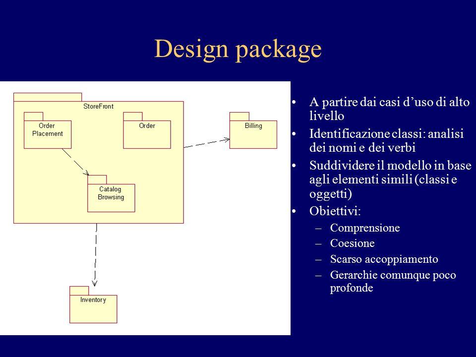 Design package A partire dai casi d'uso di alto livello Identificazione classi: analisi dei nomi e dei verbi Suddividere il modello in base agli eleme