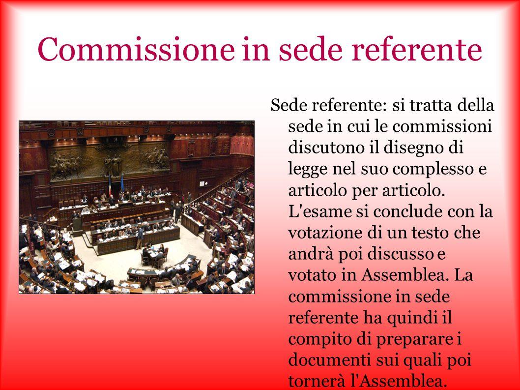 Commissione in sede referente Sede referente: si tratta della sede in cui le commissioni discutono il disegno di legge nel suo complesso e articolo pe