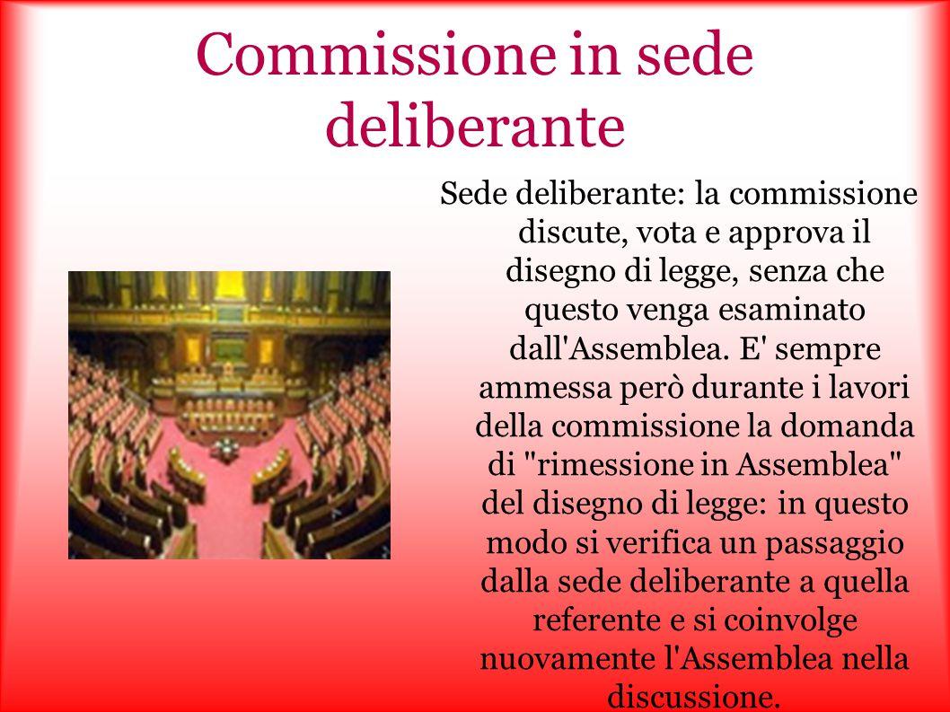 Commissione in sede deliberante Sede deliberante: la commissione discute, vota e approva il disegno di legge, senza che questo venga esaminato dall'As