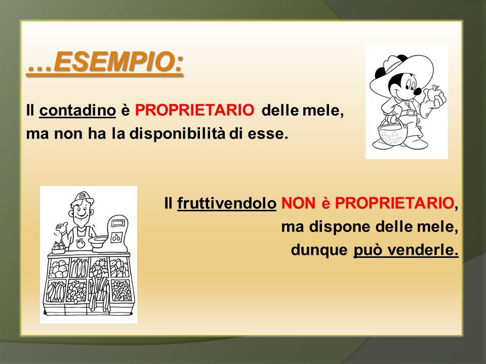 …ESEMPIO: Il contadino è PROPRIETARIO delle mele, ma non ha la disponibilità di esse. Il fruttivendolo NON è PROPRIETARIO, ma dispone delle mele, dunq