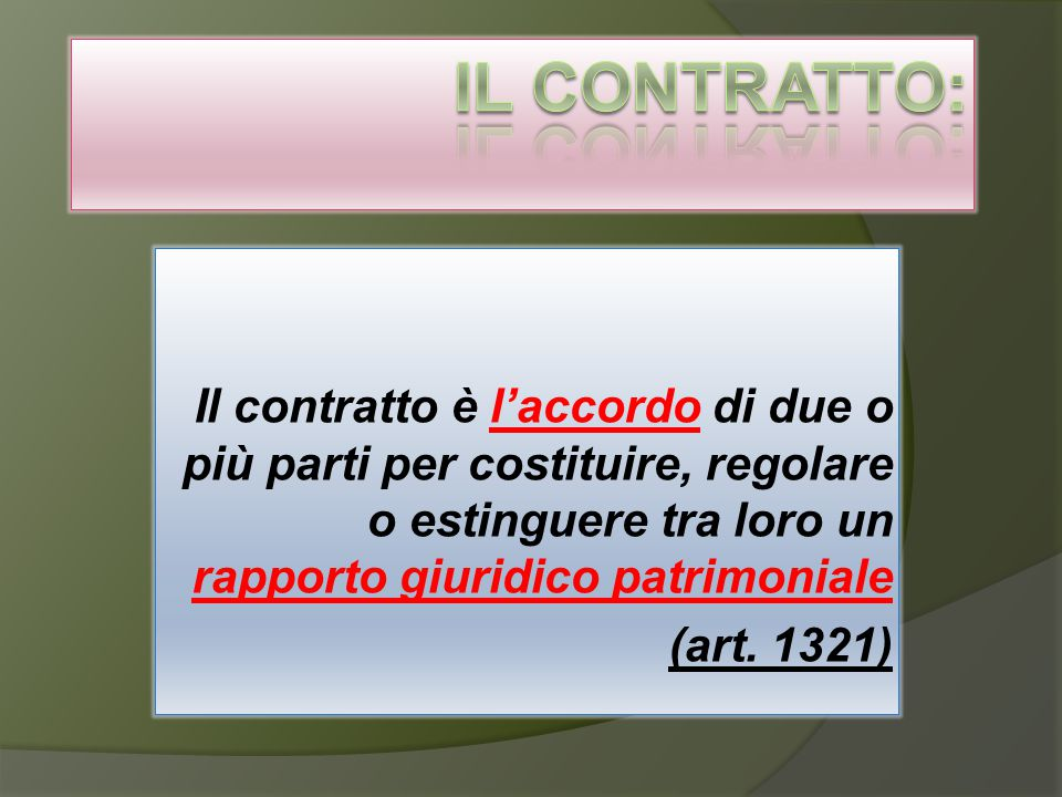Il contratto è l'accordo di due o più parti per costituire, regolare o estinguere tra loro un rapporto giuridico patrimoniale (art. 1321)
