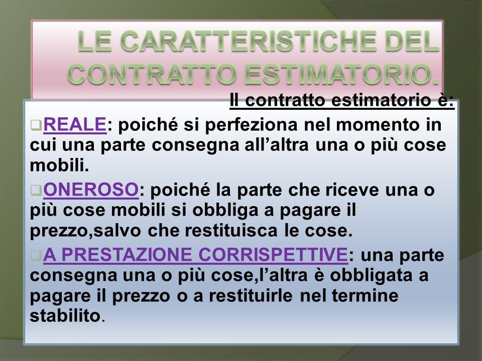 Il contratto estimatorio è:  REALE: poiché si perfeziona nel momento in cui una parte consegna all'altra una o più cose mobili.  ONEROSO: poiché la