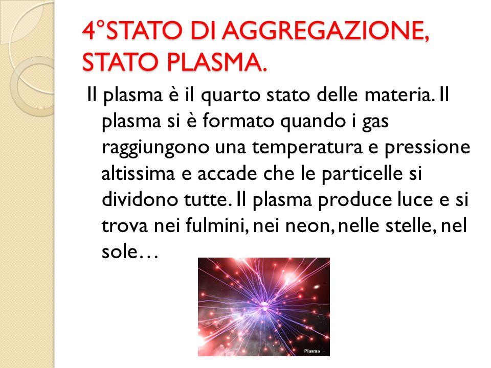 4°STATO DI AGGREGAZIONE, STATO PLASMA. Il plasma è il quarto stato delle materia. Il plasma si è formato quando i gas raggiungono una temperatura e pr