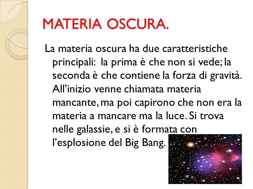 MATERIA OSCURA. La materia oscura ha due caratteristiche principali: la prima è che non si vede; la seconda è che contiene la forza di gravità. All'in