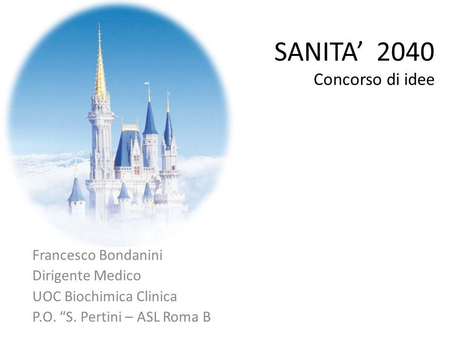"""SANITA' 2040 Concorso di idee Francesco Bondanini Dirigente Medico UOC Biochimica Clinica P.O. """"S. Pertini – ASL Roma B"""