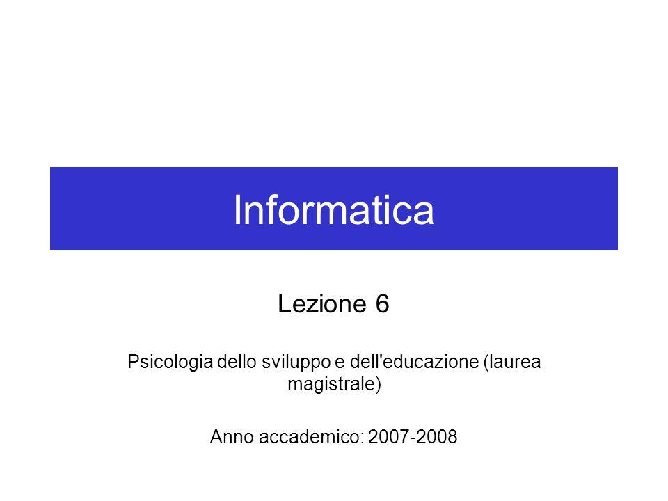 Informatica Lezione 6 Psicologia dello sviluppo e dell'educazione (laurea magistrale) Anno accademico: 2007-2008