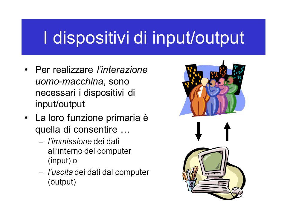 I dispositivi di input/output Per realizzare l'interazione uomo-macchina, sono necessari i dispositivi di input/output La loro funzione primaria è que
