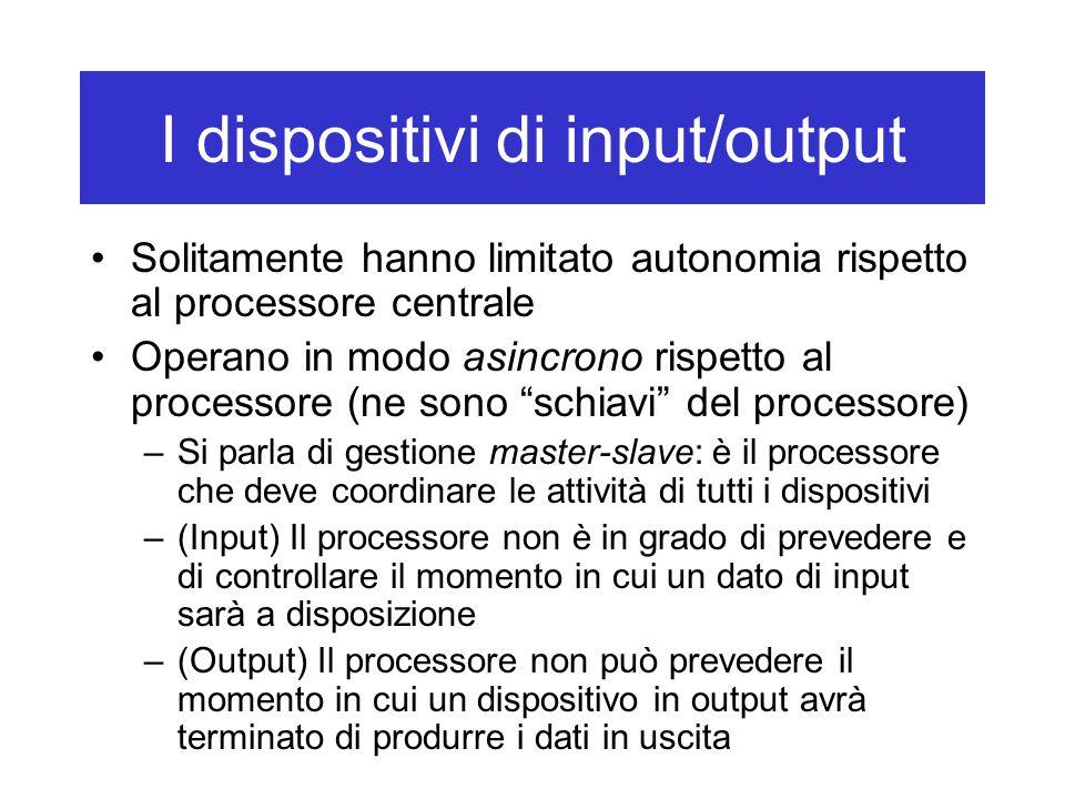 I dispositivi di input/output Solitamente hanno limitato autonomia rispetto al processore centrale Operano in modo asincrono rispetto al processore (n