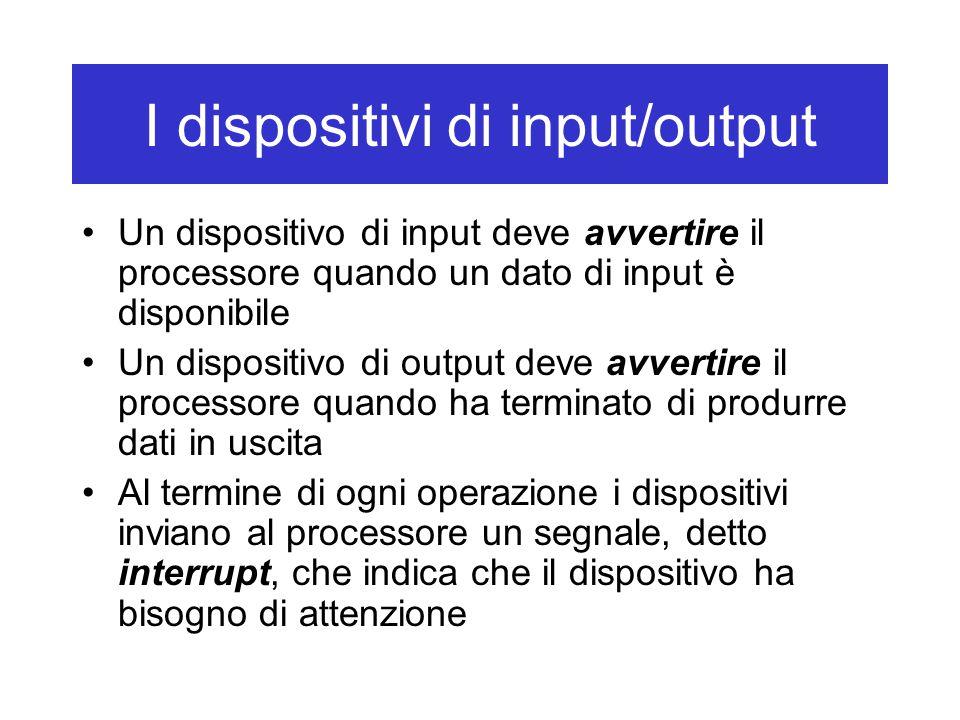 I dispositivi di input/output Un dispositivo di input deve avvertire il processore quando un dato di input è disponibile Un dispositivo di output deve