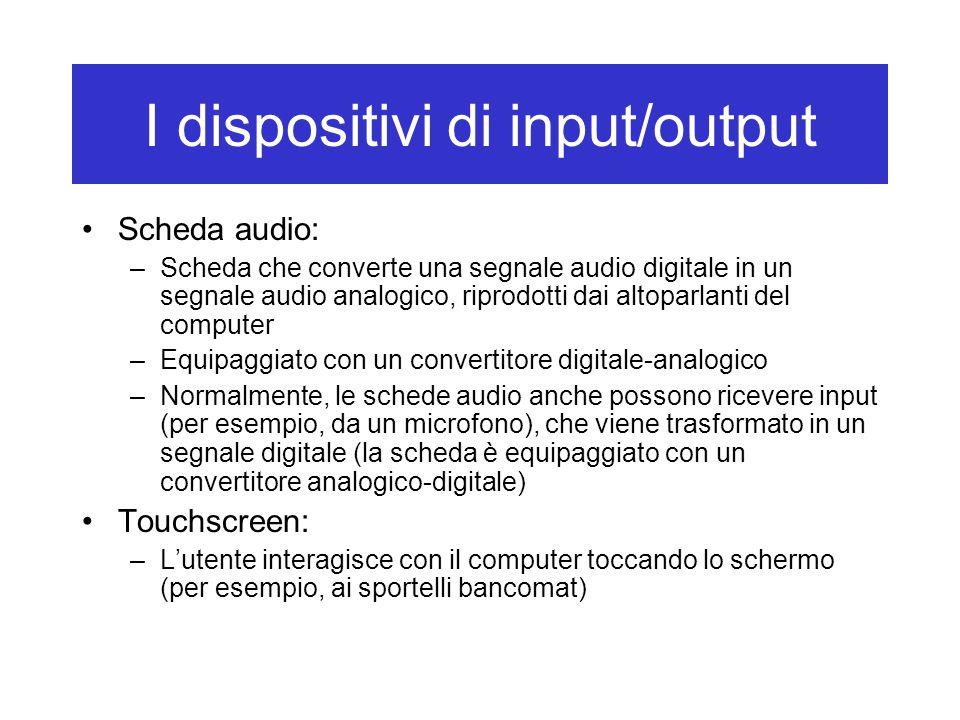 I dispositivi di input/output Scheda audio: –Scheda che converte una segnale audio digitale in un segnale audio analogico, riprodotti dai altoparlanti