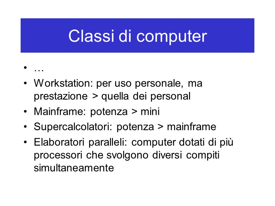 Classi di computer … Workstation: per uso personale, ma prestazione > quella dei personal Mainframe: potenza > mini Supercalcolatori: potenza > mainfr