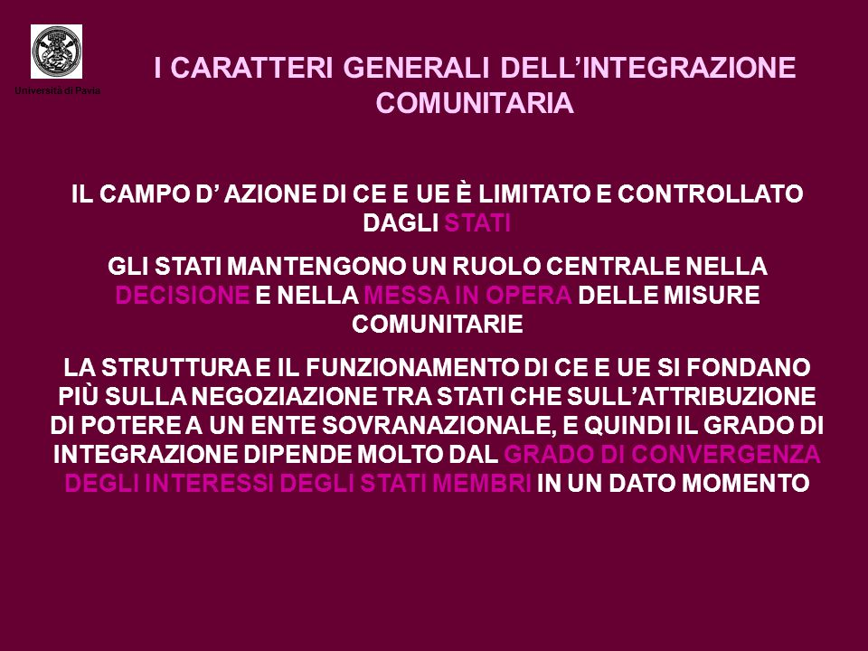 Università di Pavia I CARATTERI GENERALI DELL'INTEGRAZIONE COMUNITARIA IL CAMPO D' AZIONE DI CE E UE È LIMITATO E CONTROLLATO DAGLI STATI GLI STATI MANTENGONO UN RUOLO CENTRALE NELLA DECISIONE E NELLA MESSA IN OPERA DELLE MISURE COMUNITARIE LA STRUTTURA E IL FUNZIONAMENTO DI CE E UE SI FONDANO PIÙ SULLA NEGOZIAZIONE TRA STATI CHE SULL'ATTRIBUZIONE DI POTERE A UN ENTE SOVRANAZIONALE, E QUINDI IL GRADO DI INTEGRAZIONE DIPENDE MOLTO DAL GRADO DI CONVERGENZA DEGLI INTERESSI DEGLI STATI MEMBRI IN UN DATO MOMENTO