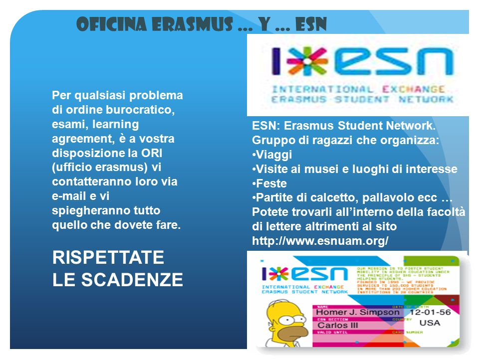 Oficina Erasmus … y … ESN Per qualsiasi problema di ordine burocratico, esami, learning agreement, è a vostra disposizione la ORI (ufficio erasmus) vi contatteranno loro via e-mail e vi spiegheranno tutto quello che dovete fare.