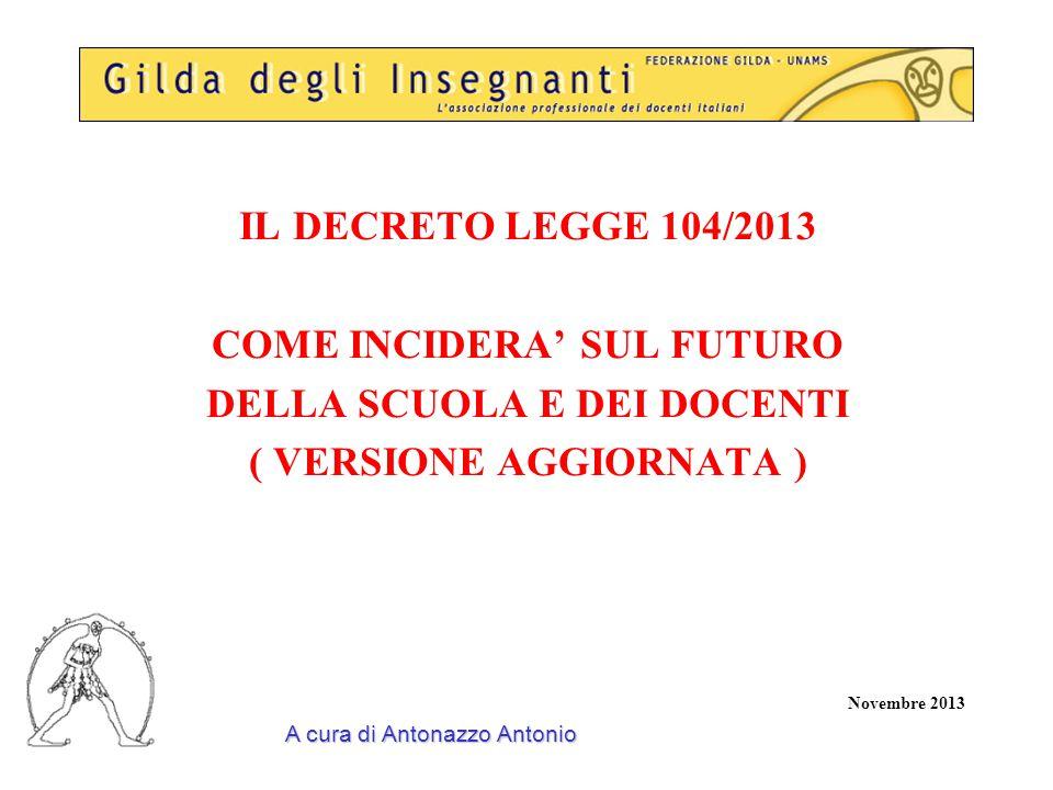 IL DECRETO LEGGE 104/2013 COME INCIDERA' SUL FUTURO DELLA SCUOLA E DEI DOCENTI ( VERSIONE AGGIORNATA ) Novembre 2013 A cura di Antonazzo Antonio