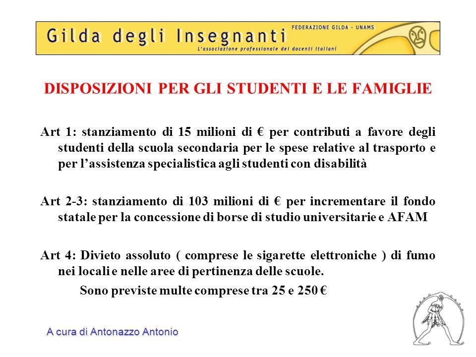 DISPOSIZIONI PER GLI STUDENTI E LE FAMIGLIE Art 1: stanziamento di 15 milioni di € per contributi a favore degli studenti della scuola secondaria per le spese relative al trasporto e per l'assistenza specialistica agli studenti con disabilità Art 2-3: stanziamento di 103 milioni di € per incrementare il fondo statale per la concessione di borse di studio universitarie e AFAM Art 4: Divieto assoluto ( comprese le sigarette elettroniche ) di fumo nei locali e nelle aree di pertinenza delle scuole.
