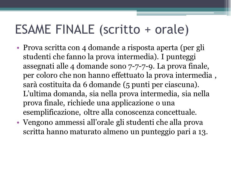 ESAME FINALE (scritto + orale) Prova scritta con 4 domande a risposta aperta (per gli studenti che fanno la prova intermedia). I punteggi assegnati al