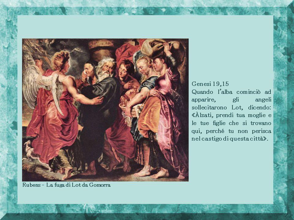 Rubens – La fuga di Lot da Gomorra Genesi 19,15 Quando l alba cominciò ad apparire, gli angeli sollecitarono Lot, dicendo: «Àlzati, prendi tua moglie e le tue figlie che si trovano qui, perché tu non perisca nel castigo di questa città».