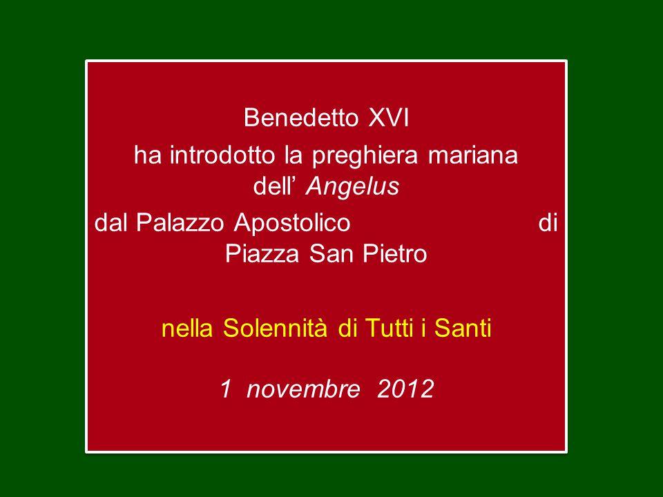 Benedetto XVI ha introdotto la preghiera mariana dell' Angelus dal Palazzo Apostolico di Piazza San Pietro nella Solennità di Tutti i Santi 1 novembre 2012 Benedetto XVI ha introdotto la preghiera mariana dell' Angelus dal Palazzo Apostolico di Piazza San Pietro nella Solennità di Tutti i Santi 1 novembre 2012