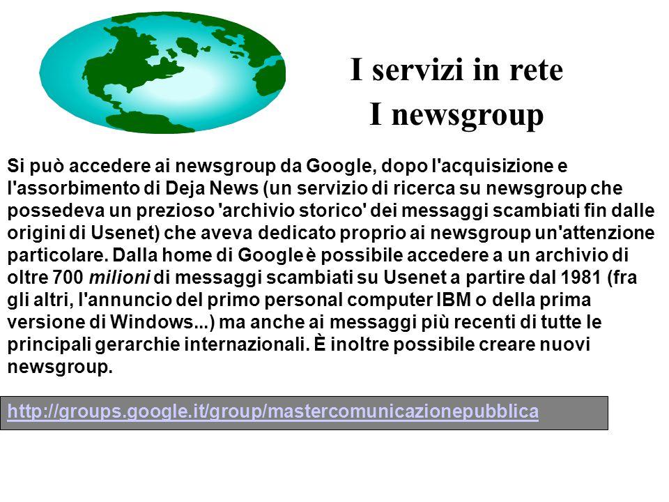 I newsgroup Si può accedere ai newsgroup da Google, dopo l acquisizione e l assorbimento di Deja News (un servizio di ricerca su newsgroup che possedeva un prezioso archivio storico dei messaggi scambiati fin dalle origini di Usenet) che aveva dedicato proprio ai newsgroup un attenzione particolare.