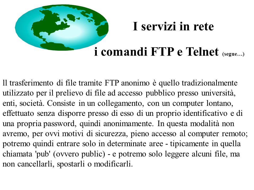 i comandi FTP e Telnet (segue…) ll trasferimento di file tramite FTP anonimo è quello tradizionalmente utilizzato per il prelievo di file ad accesso pubblico presso università, enti, società.