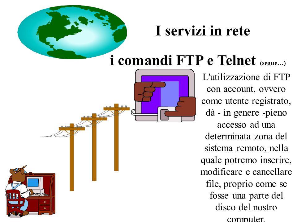 i comandi FTP e Telnet (segue…) L utilizzazione di FTP con account, ovvero come utente registrato, dà - in genere -pieno accesso ad una determinata zona del sistema remoto, nella quale potremo inserire, modificare e cancellare file, proprio come se fosse una parte del disco del nostro computer.