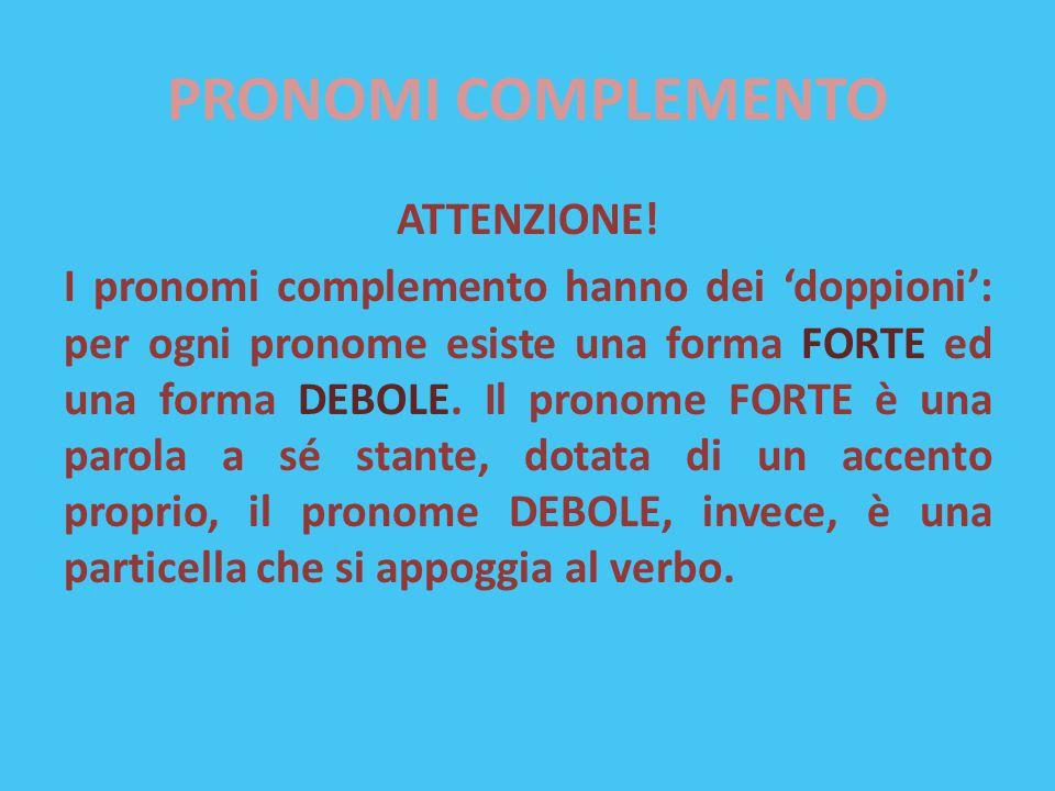 PRONOMI COMPLEMENTO ATTENZIONE! I pronomi complemento hanno dei 'doppioni': per ogni pronome esiste una forma FORTE ed una forma DEBOLE. Il pronome FO