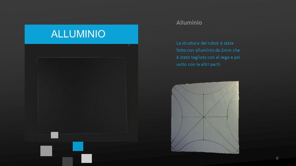 ALLUMINIO Alluminio La struttura del robot è stata fatto con alluminio da 2mm che è stato tagliato con al sega e poi unito con le altri parti. 9