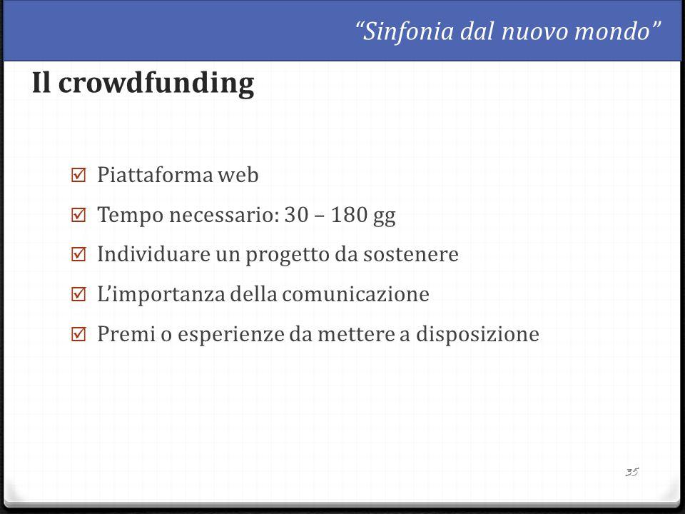  Piattaforma web  Tempo necessario: 30 – 180 gg  Individuare un progetto da sostenere  L'importanza della comunicazione  Premi o esperienze da mettere a disposizione 35 Il crowdfunding Sinfonia dal nuovo mondo