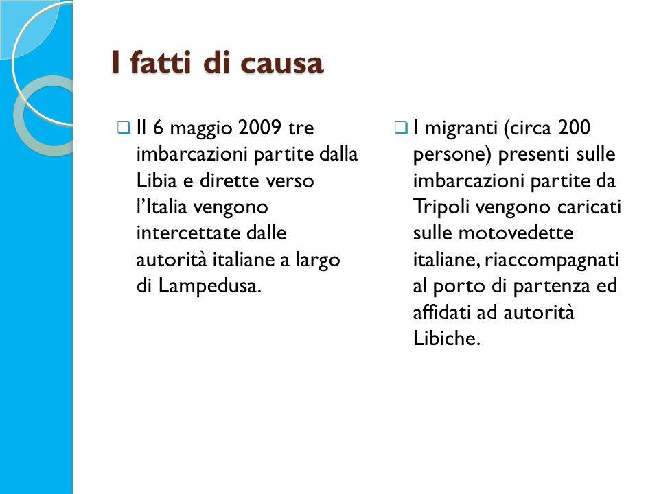 I fatti di causa  Il 6 maggio 2009 tre imbarcazioni partite dalla Libia e dirette verso l'Italia vengono intercettate dalle autorità italiane a largo di Lampedusa.