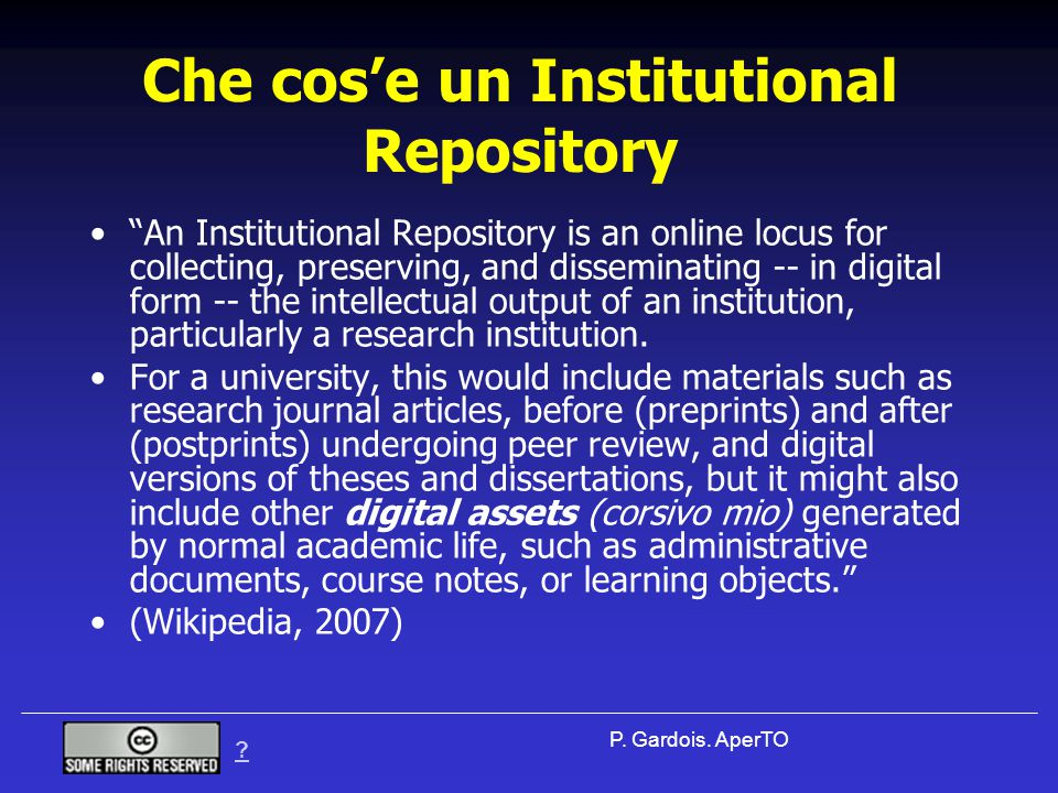 "? P. Gardois. AperTO Che cos'e un Institutional Repository ""An Institutional Repository is an online locus for collecting, preserving, and disseminati"