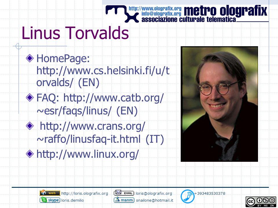 Linus Torvalds HomePage: http://www.cs.helsinki.fi/u/t orvalds/ (EN) FAQ: http://www.catb.org/ ~esr/faqs/linus/ (EN) http://www.crans.org/ ~raffo/linusfaq-it.html (IT) http://www.linux.org/ http://loris.olografix.org loris@olografix.org +393483530378 loris.demilio snailone@hotmail.it