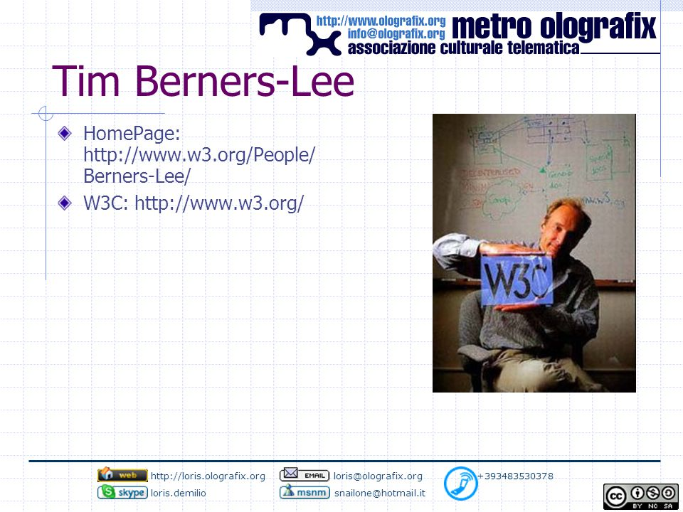 Tim Berners-Lee HomePage: http://www.w3.org/People/ Berners-Lee/ W3C: http://www.w3.org/ http://loris.olografix.org loris@olografix.org +393483530378 loris.demilio snailone@hotmail.it