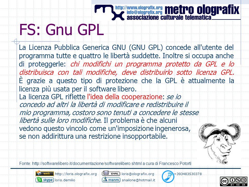 FS: Gnu GPL http://loris.olografix.org loris@olografix.org +393483530378 loris.demilio snailone@hotmail.it La Licenza Pubblica Generica GNU (GNU GPL) concede all utente del programma tutte e quattro le libertà suddette.