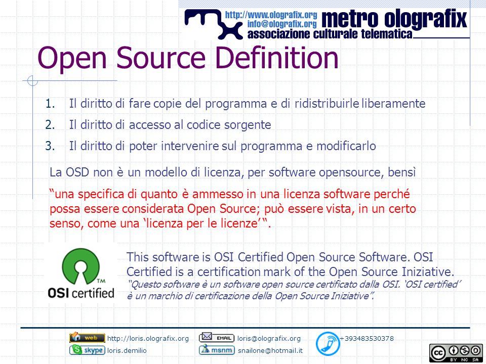 Open Source Definition 1.Il diritto di fare copie del programma e di ridistribuirle liberamente 2.Il diritto di accesso al codice sorgente 3.Il diritto di poter intervenire sul programma e modificarlo La OSD non è un modello di licenza, per software opensource, bensì una specifica di quanto è ammesso in una licenza software perché possa essere considerata Open Source; può essere vista, in un certo senso, come una 'licenza per le licenze' .