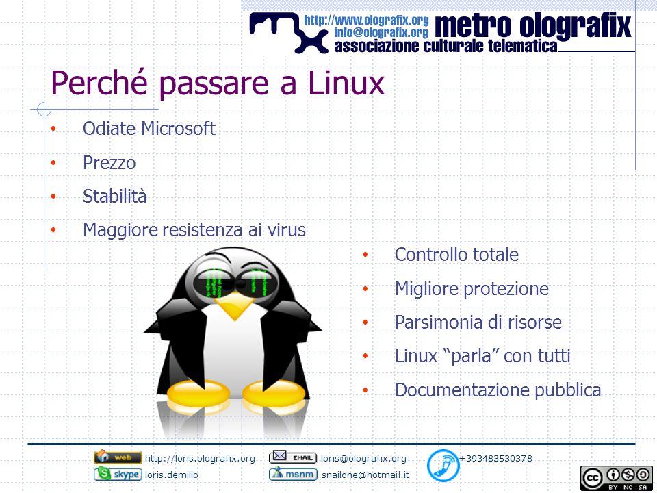 Perché passare a Linux Odiate Microsoft Prezzo Stabilità Maggiore resistenza ai virus Controllo totale Migliore protezione Parsimonia di risorse Linux parla con tutti Documentazione pubblica http://loris.olografix.org loris@olografix.org +393483530378 loris.demilio snailone@hotmail.it