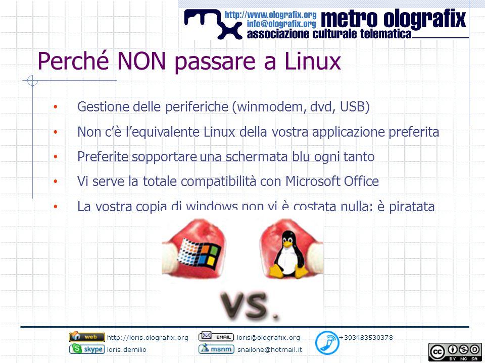 Perché NON passare a Linux Gestione delle periferiche (winmodem, dvd, USB) Non c'è l'equivalente Linux della vostra applicazione preferita Preferite sopportare una schermata blu ogni tanto Vi serve la totale compatibilità con Microsoft Office La vostra copia di windows non vi è costata nulla: è piratata http://loris.olografix.org loris@olografix.org +393483530378 loris.demilio snailone@hotmail.it