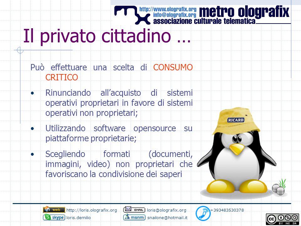 Il privato cittadino … Può effettuare una scelta di CONSUMO CRITICO Rinunciando all'acquisto di sistemi operativi proprietari in favore di sistemi operativi non proprietari; Utilizzando software opensource su piattaforme proprietarie; Scegliendo formati (documenti, immagini, video) non proprietari che favoriscano la condivisione dei saperi http://loris.olografix.org loris@olografix.org +393483530378 loris.demilio snailone@hotmail.it